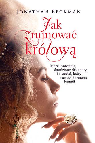Jak zrujnować królową. Maria Antonina, skradzione diamenty i skandal, który zachwiał tronem Francji