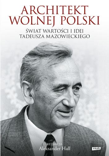 Architekt wolnej Polski. Świat wartości i idei Tadeusza Mazowieckiego